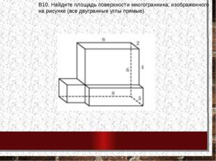 В10.Найдитеплощадьповерхностимногогранника, изображенного нарисунке(все