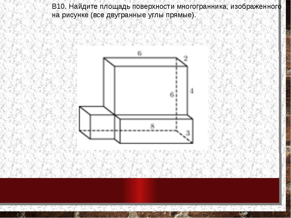 В10.Найдитеплощадьповерхностимногогранника, изображенного нарисунке(все...