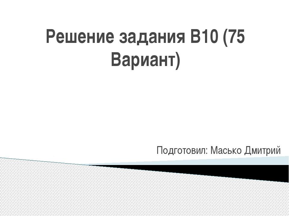 Решение задания B10 (75 Вариант) Подготовил: Масько Дмитрий