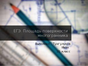 ЕГЭ. Площадь поверхности многогранника Выполнил: Тунгулуков Иван 10 класс