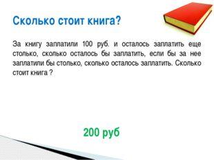 За книгу заплатили 100 руб. и осталось заплатить еще столько, сколько осталос