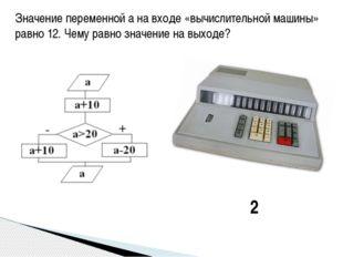 Значение переменной а на входе «вычислительной машины» равно 12. Чему равно з