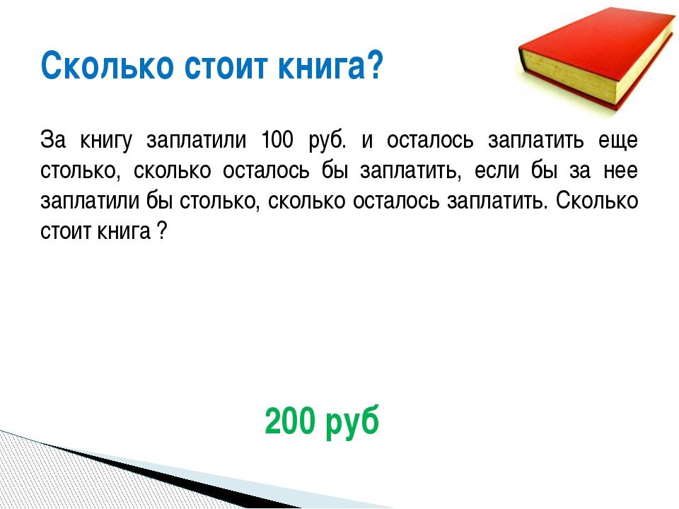 За книгу заплатили 100 руб. и осталось заплатить еще столько, сколько осталос...
