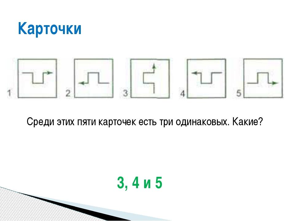 Среди этих пяти карточек есть три одинаковых. Какие? Карточки 3, 4 и 5