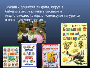 Ученики приносят из дома, берут в библиотеках различные словари и энциклопед