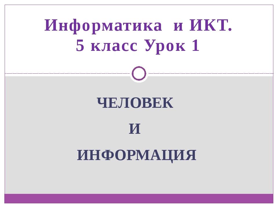 Информатика и ИКТ. 5 класс Урок 1 ЧЕЛОВЕК И ИНФОРМАЦИЯ