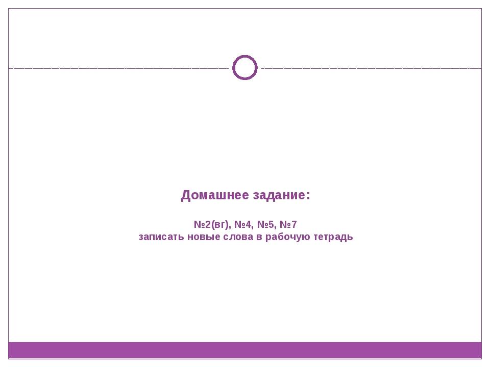 Домашнее задание: №2(вг), №4, №5, №7 записать новые слова в рабочую тетрадь