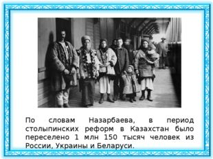 По словам Назарбаева, в период столыпинских реформ в Казахстан было переселен