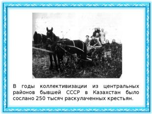 В годы коллективизации из центральных районов бывшей СССР в Казахстан было со