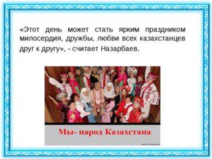 «Этот день может стать ярким праздником милосердия, дружбы, любви всех казахс