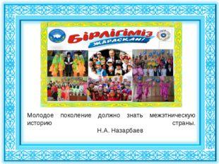 Молодое поколение должно знать межэтническую историю страны. Н.А. Назарбаев