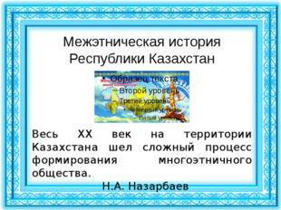 Межэтническая история Республики Казахстан Весь XX век на территории Казахста