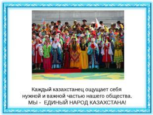 Каждый казахстанец ощущает себя нужной и важной частью нашего общества. МЫ -