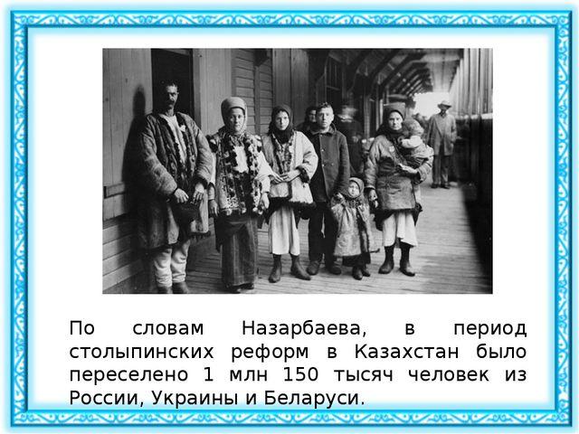 По словам Назарбаева, в период столыпинских реформ в Казахстан было переселен...