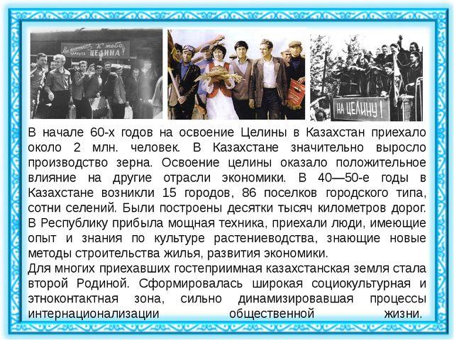 В начале 60-х годов на освоение Целины в Казахстан приехало около 2 млн. чело...