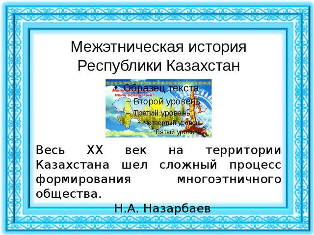 Межэтническая история Республики Казахстан Весь XX век на территории Казахста...