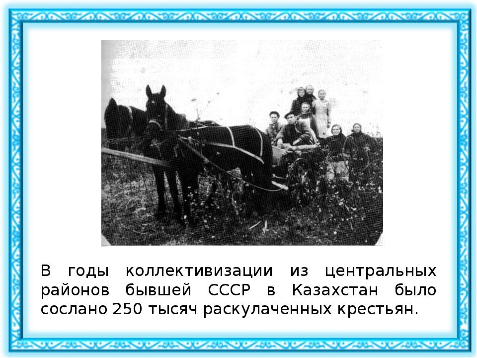В годы коллективизации из центральных районов бывшей СССР в Казахстан было со...