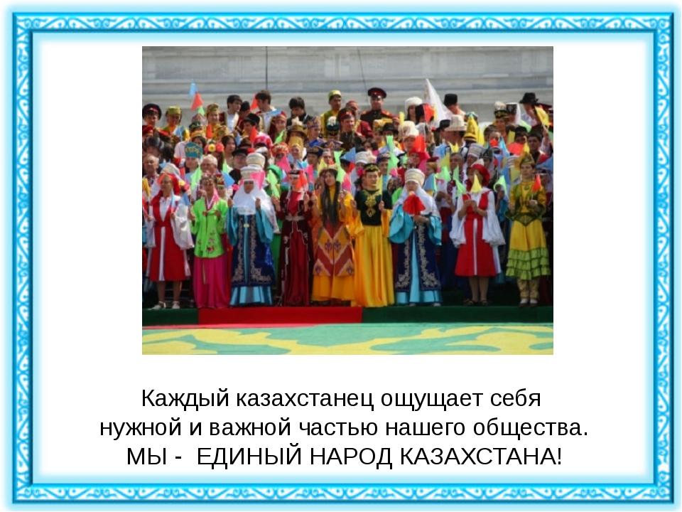 Каждый казахстанец ощущает себя нужной и важной частью нашего общества. МЫ -...
