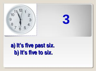 a) It's five past six. b) It's five to six. 3
