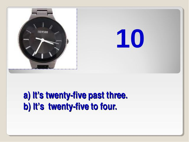 a) It's twenty-five past three. b) It's twenty-five to four. 10