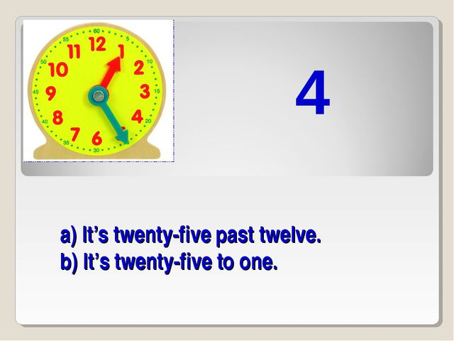 a) It's twenty-five past twelve. b) It's twenty-five to one. 4
