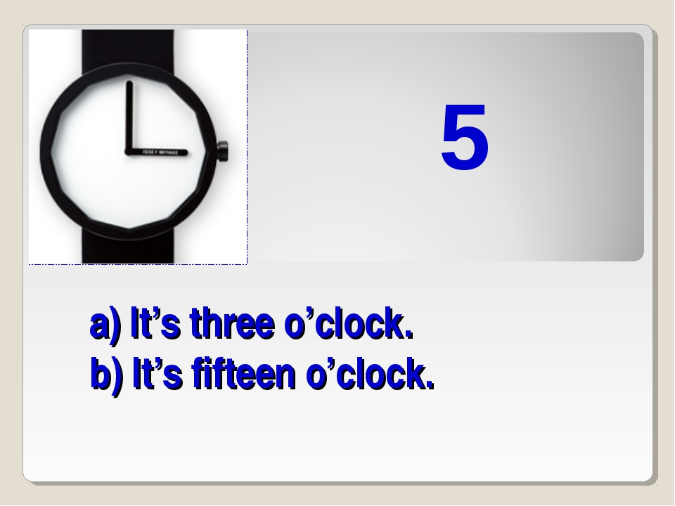 a) It's three o'clock. b) It's fifteen o'clock. 5