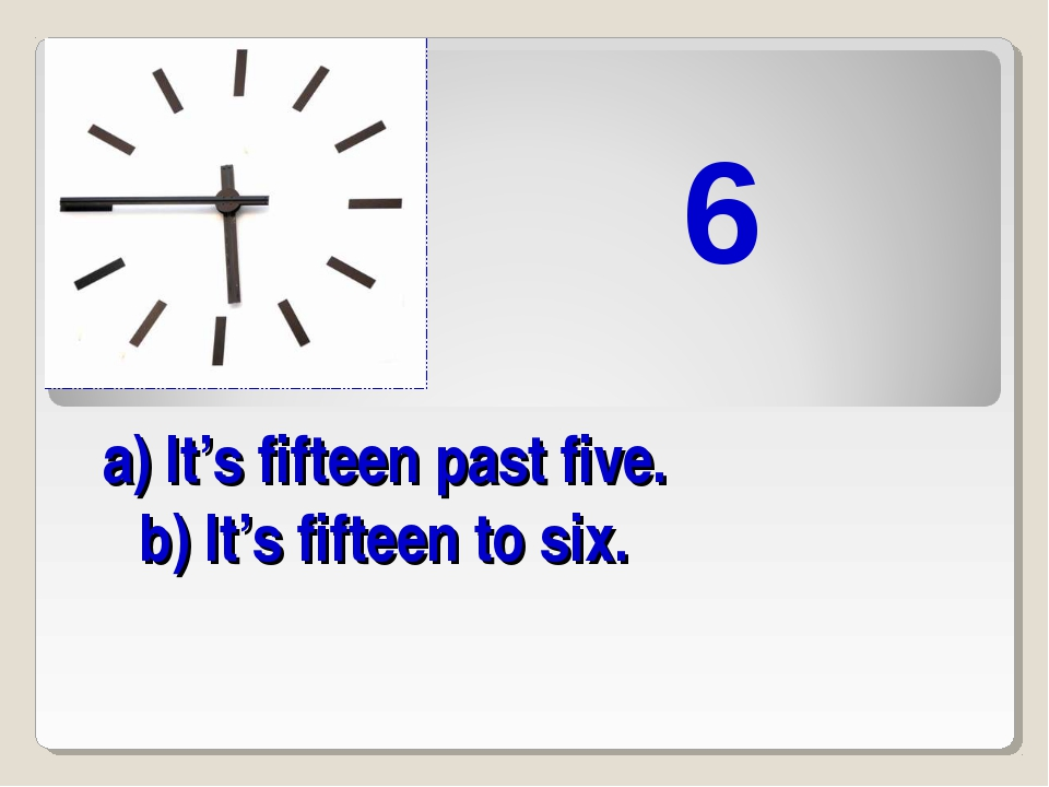 a) It's fifteen past five. b) It's fifteen to six. 6