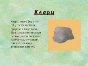 К в а р ц Кварц имеет формулу SiO2. Встречается в природе в виде песка. При н