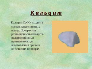 К а л ь ц и т Кальцит-CaCO3 входит в состав известняковых пород. Прозрачная р