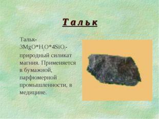 Т а л ь к Тальк-3MgO*H2O*4SiO2-природный силикат магния. Применяется в бумажн