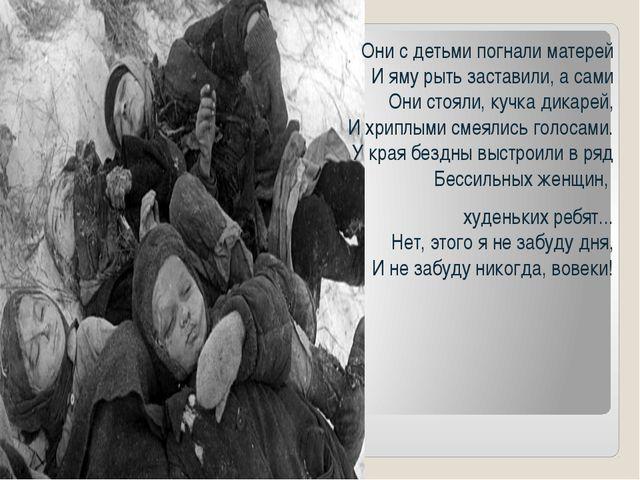 Они с детьми погнали матерей И яму рыть заставили, а сами Они стояли, кучка д...