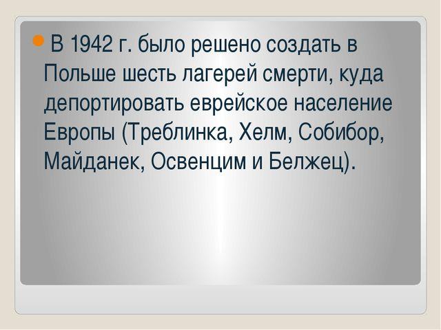 В 1942 г. было решено создать в Польше шесть лагерей смерти, куда депортирова...
