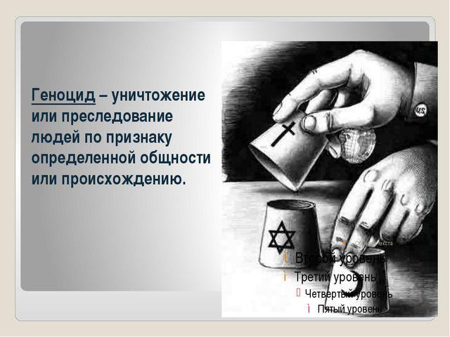 Геноцид – уничтожение или преследование людей по признаку определенной общнос...