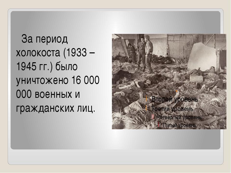За период холокоста (1933 – 1945 гг.) было уничтожено 16 000 000 военных и г...