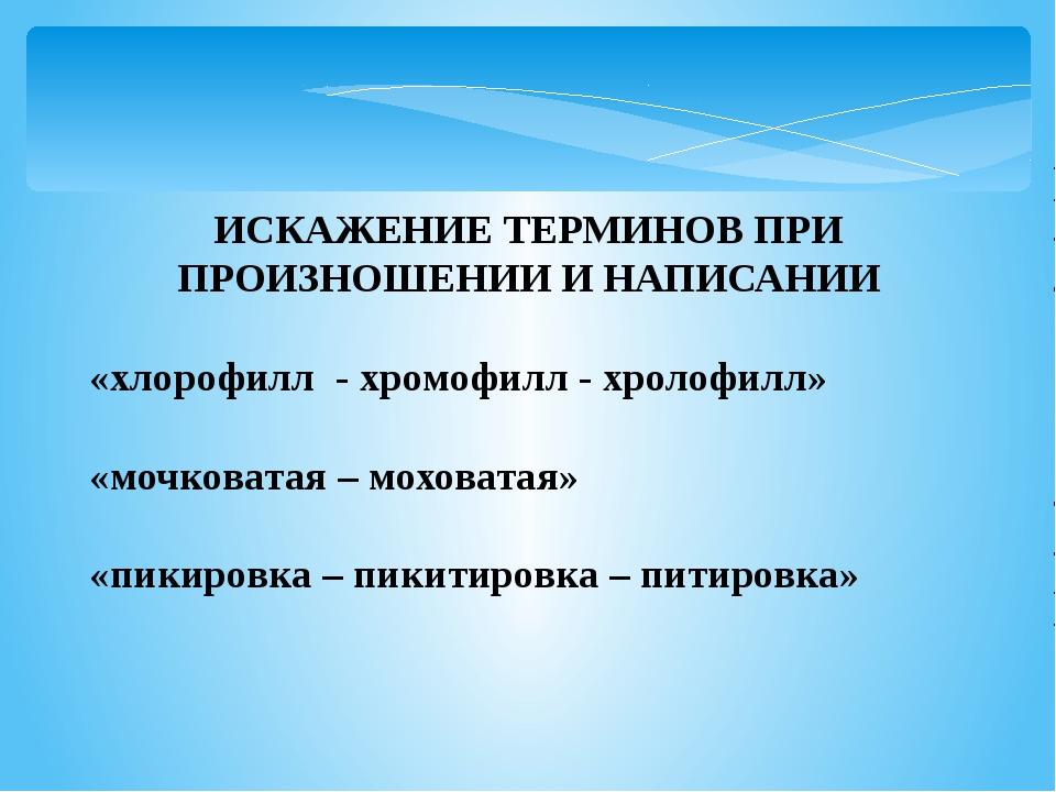 ИСКАЖЕНИЕ ТЕРМИНОВ ПРИ ПРОИЗНОШЕНИИ И НАПИСАНИИ «хлорофилл - хромофилл - хрол...
