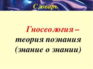 Словарь Гносеология –теория познания (знание о знании)