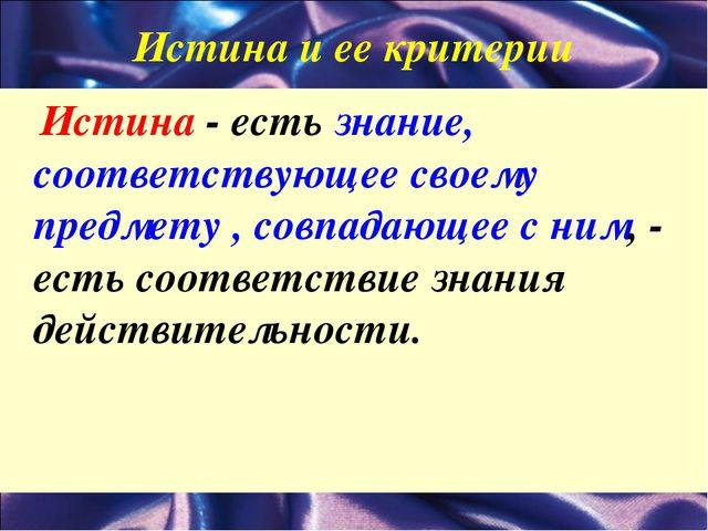 Истина и ее критерии Истина - есть знание, соответствующее своему предмету ,...