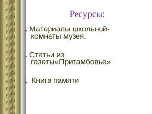 Ресурсы: . Материалы школьной- комнаты музея. . Статьи из газеты«Притамбовье»