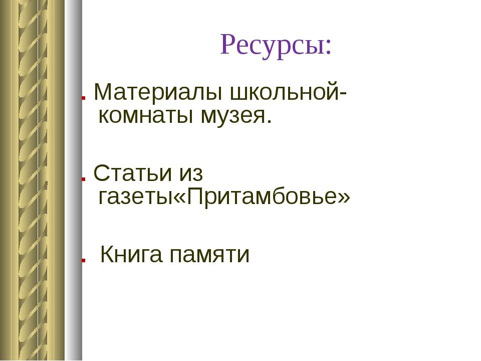 Ресурсы: . Материалы школьной- комнаты музея. . Статьи из газеты«Притамбовье»...