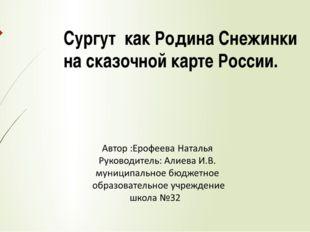 Сургут как Родина Снежинки на сказочной карте России.