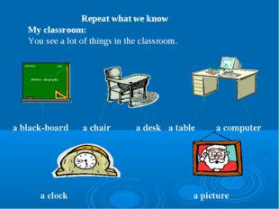 Repeat what we know My classroom: You see a lot of things in the classroom.