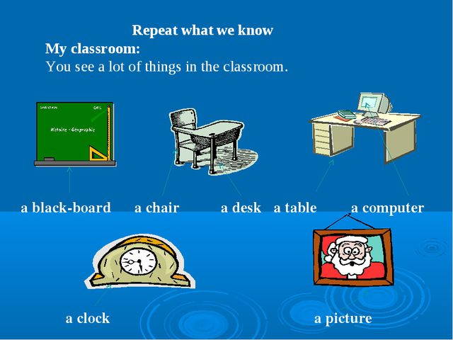 Repeat what we know My classroom: You see a lot of things in the classroom....