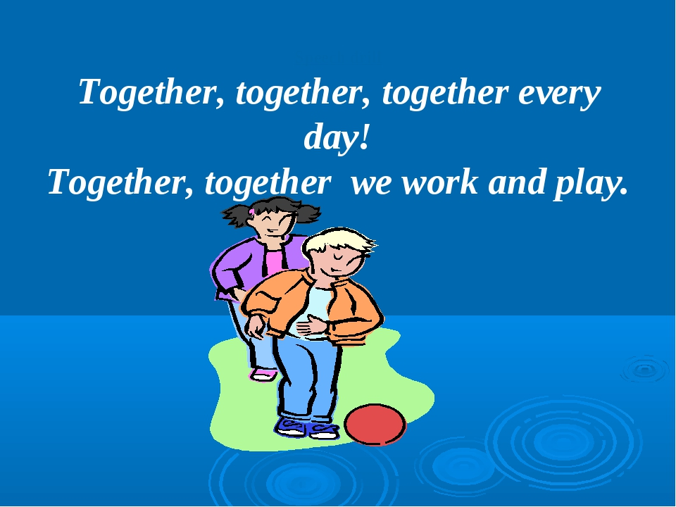 Speech drill Together, together, together every day! Together, together we wo...