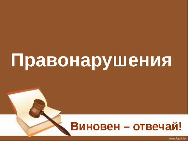Правонарушения Виновен – отвечай!