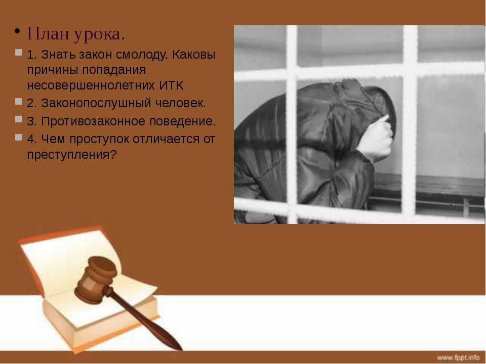 План урока. 1. Знать закон смолоду. Каковы причины попадания несовершеннолетн...