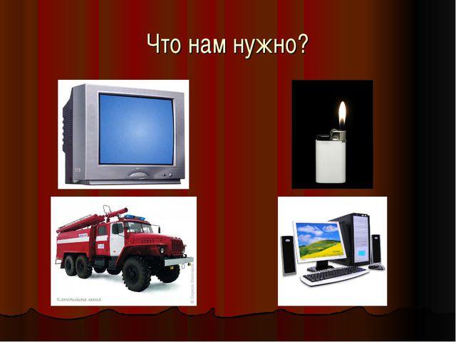 Что нам нужно?