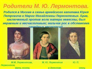 Родители М. Ю. Лермонтова. Родился в Москве в семье армейского капитана Юрия