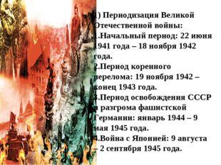 1) Периодизация Великой Отечественной войны: Начальный период: 22 июня 1941 г