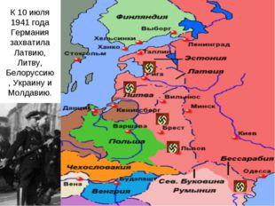 К 10 июля 1941 года Германия захватила Латвию, Литву, Белоруссию, Украину и М