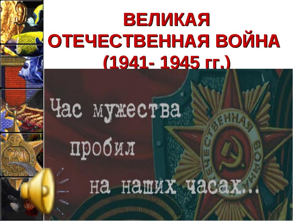 ВЕЛИКАЯ ОТЕЧЕСТВЕННАЯ ВОЙНА (1941- 1945 гг.)
